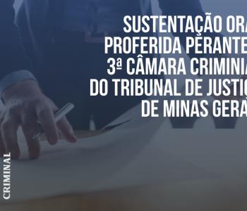 Sustentação Oral proferida perante a 3ª câmara criminal do Tribunal de Justiça de Minas Gerais.
