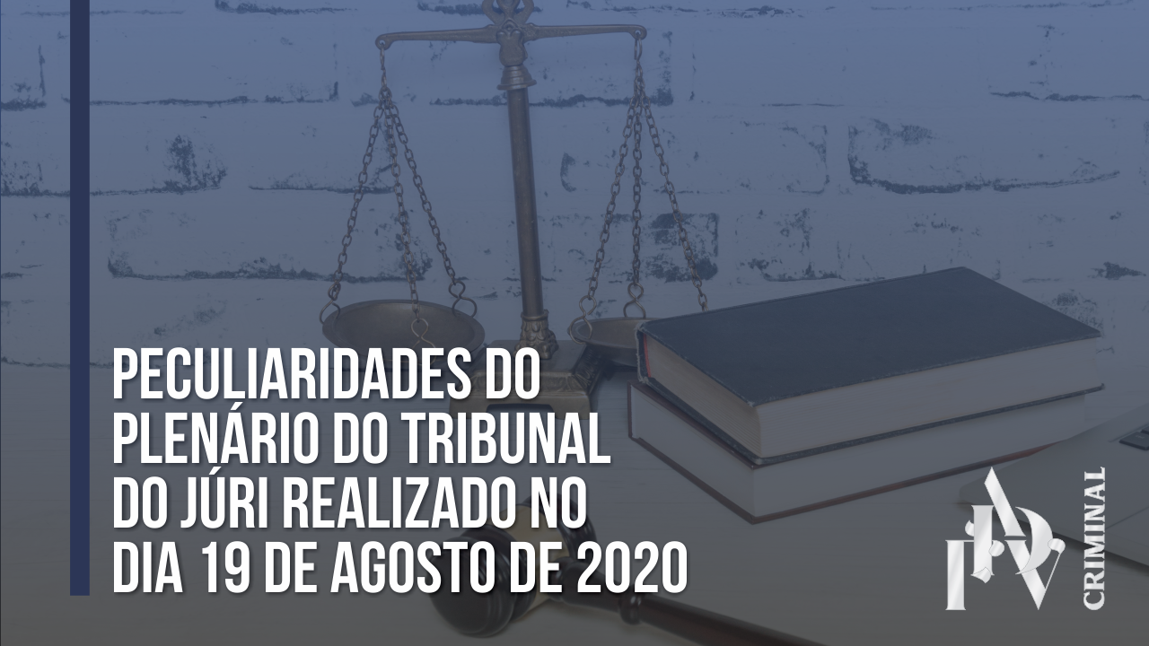 PECULIARIDADES DO PLENÁRIO DO TRIBUNAL DO JÚRI REALIZADO NO DIA 19 DE AGOSTO DE 2020