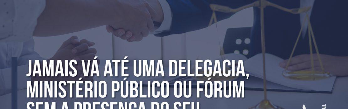Jamais vá até uma Delegacia, Ministério Público ou Fórum sem a presença do seu advogado